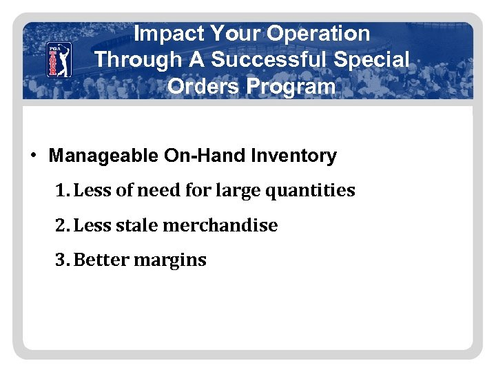 Impact Your Operation Through A Successful Special Orders Program • Manageable On-Hand Inventory 1.