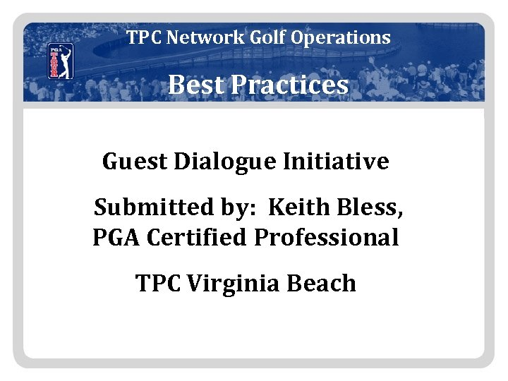 TPC Network Golf Operations Best Practices Guest Dialogue Initiative Submitted by: Keith Bless, PGA