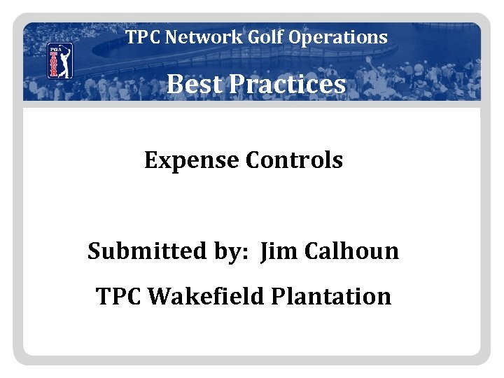 TPC Network Golf Operations Best Practices Expense Controls Submitted by: Jim Calhoun TPC Wakefield