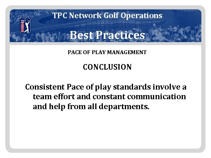 TPC Network Golf Operations Best Practices PACE OF PLAY MANAGEMENT CONCLUSION Consistent Pace of