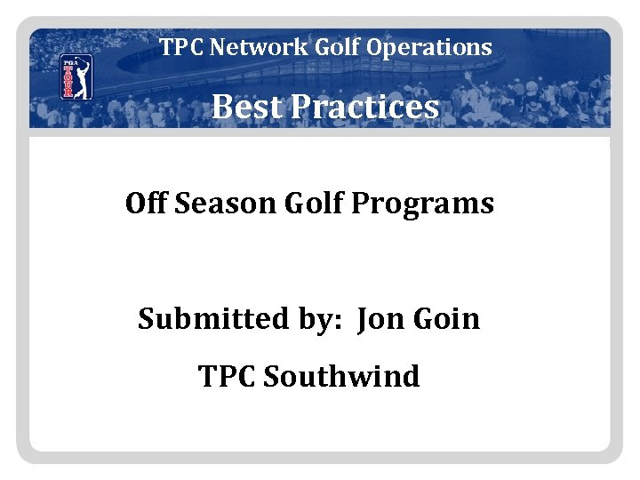 TPC Network Golf Operations Best Practices Off Season Golf Programs Submitted by: Jon Goin