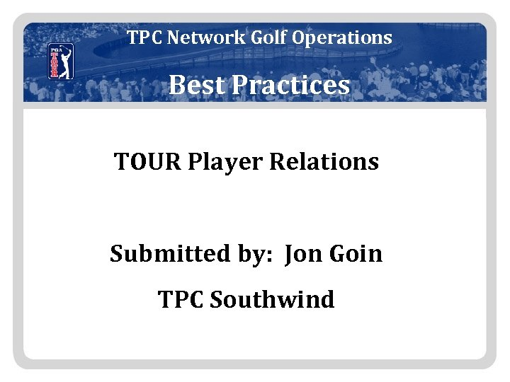 TPC Network Golf Operations Best Practices TOUR Player Relations Submitted by: Jon Goin TPC