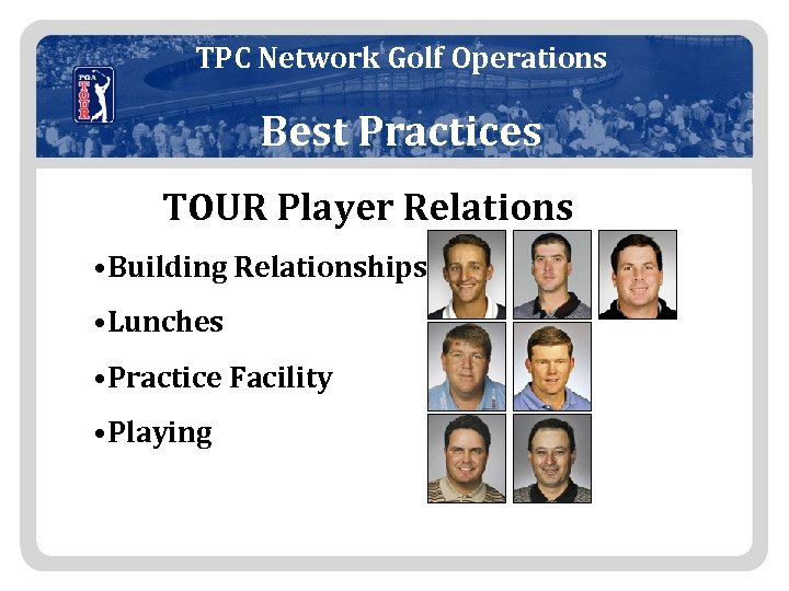 TPC Network Golf Operations Best Practices TOUR Player Relations • Building Relationships • Lunches