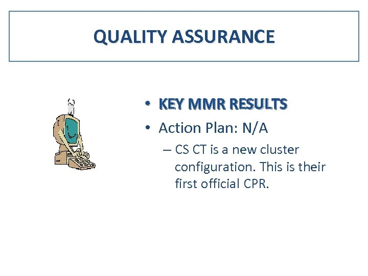QUALITY ASSURANCE • KEY MMR RESULTS • Action Plan: N/A – CS CT is