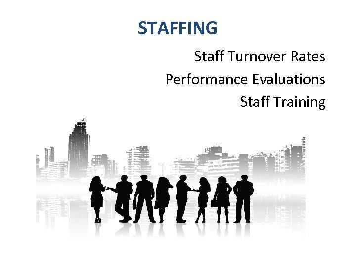 STAFFING Staff Turnover Rates Performance Evaluations Staff Training