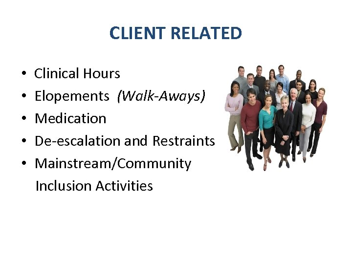 CLIENT RELATED • Clinical Hours • Elopements (Walk-Aways) • Medication • De-escalation and Restraints