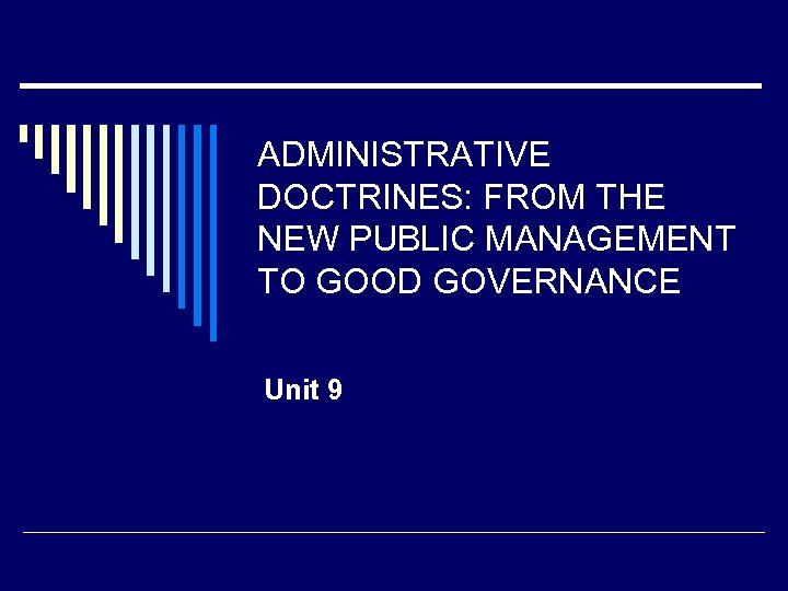ADMINISTRATIVE DOCTRINES: FROM THE NEW PUBLIC MANAGEMENT TO GOOD GOVERNANCE Unit 9
