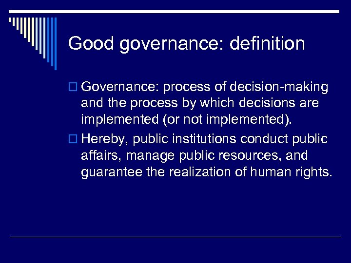 Good governance: definition o Governance: process of decision-making and the process by which decisions