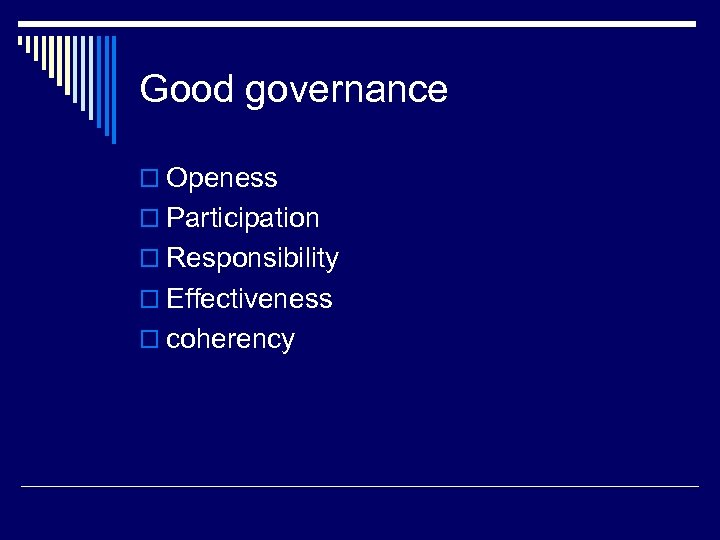 Good governance o Openess o Participation o Responsibility o Effectiveness o coherency