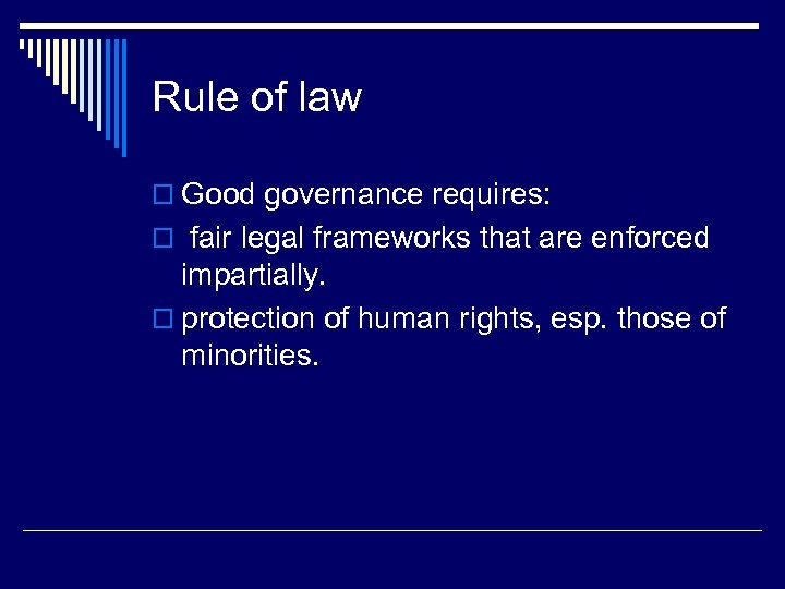 Rule of law o Good governance requires: o fair legal frameworks that are enforced