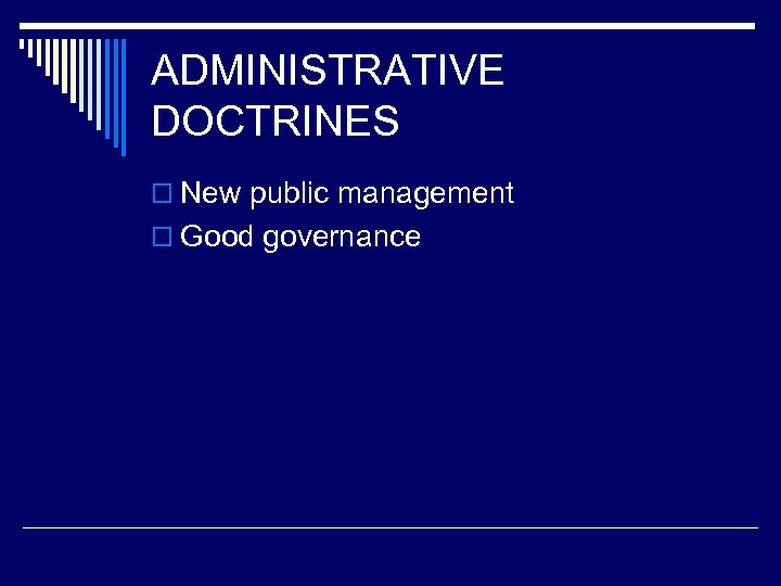 ADMINISTRATIVE DOCTRINES o New public management o Good governance