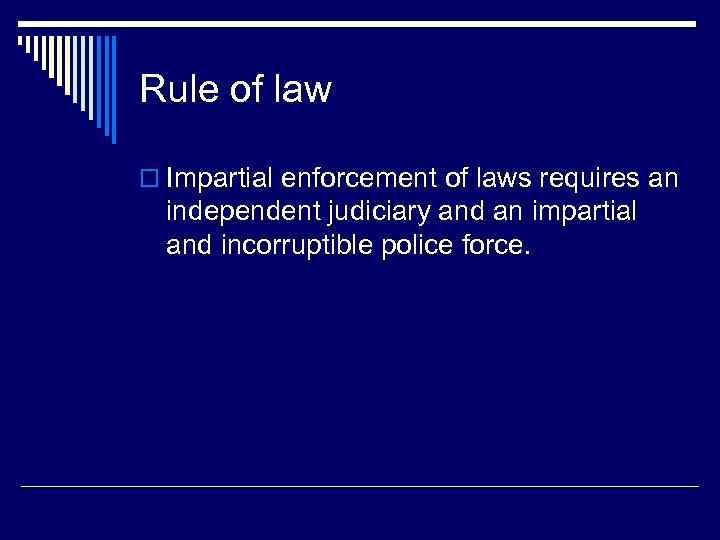 Rule of law o Impartial enforcement of laws requires an independent judiciary and an