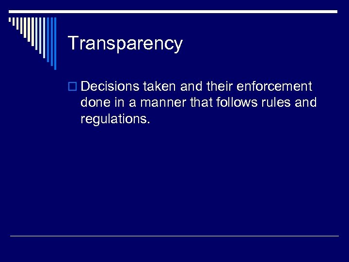 Transparency o Decisions taken and their enforcement done in a manner that follows rules