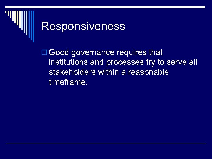 Responsiveness o Good governance requires that institutions and processes try to serve all stakeholders