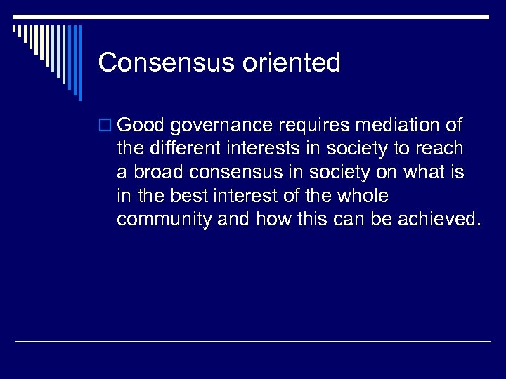 Consensus oriented o Good governance requires mediation of the different interests in society to