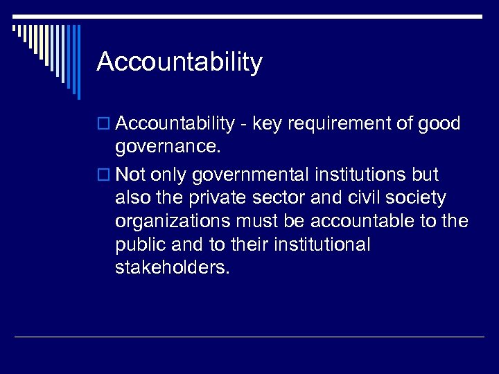 Accountability o Accountability - key requirement of good governance. o Not only governmental institutions