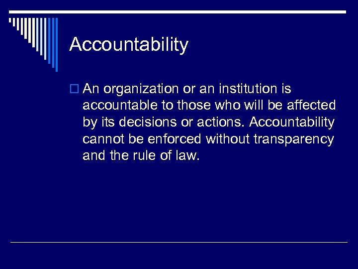 Accountability o An organization or an institution is accountable to those who will be