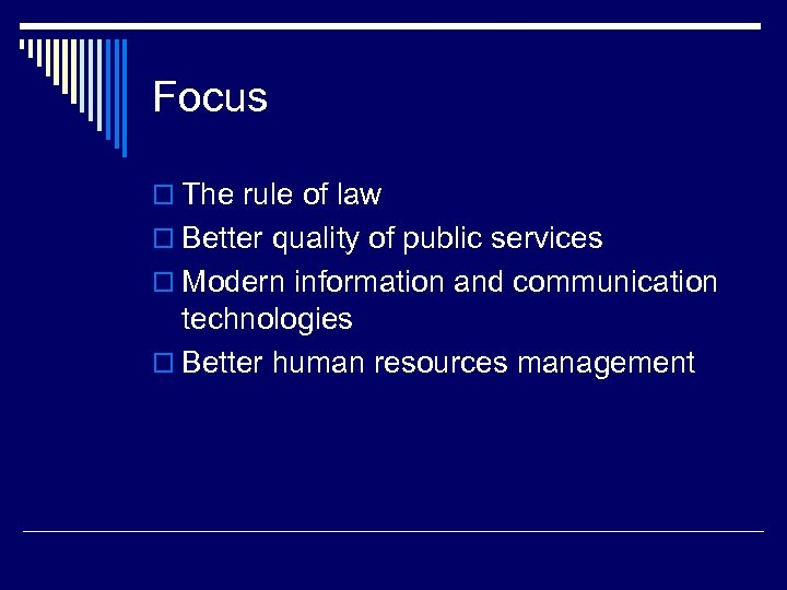 Focus o The rule of law o Better quality of public services o Modern