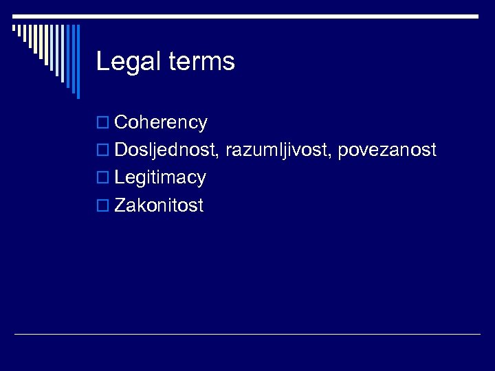 Legal terms o Coherency o Dosljednost, razumljivost, povezanost o Legitimacy o Zakonitost