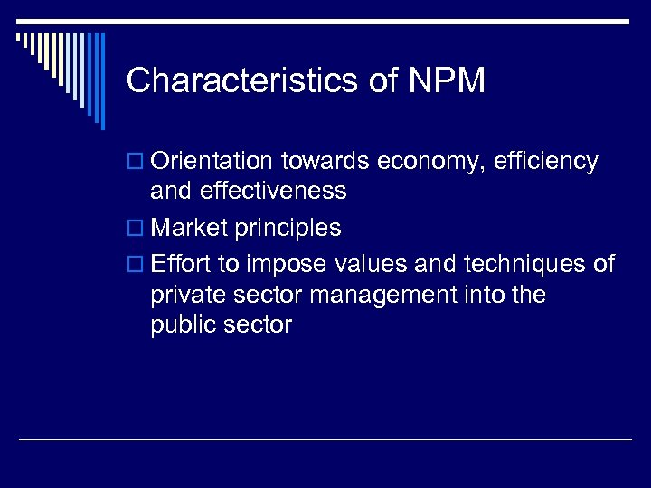 Characteristics of NPM o Orientation towards economy, efficiency and effectiveness o Market principles o