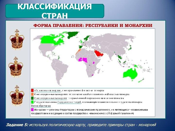 КЛАССИФИКАЦИЯ СТРАН ФОРМА ПРАВЛЕНИЯ: РЕСПУБЛИКИ И МОНАРХИИ Задание 5: используя политическую карту, приведите примеры