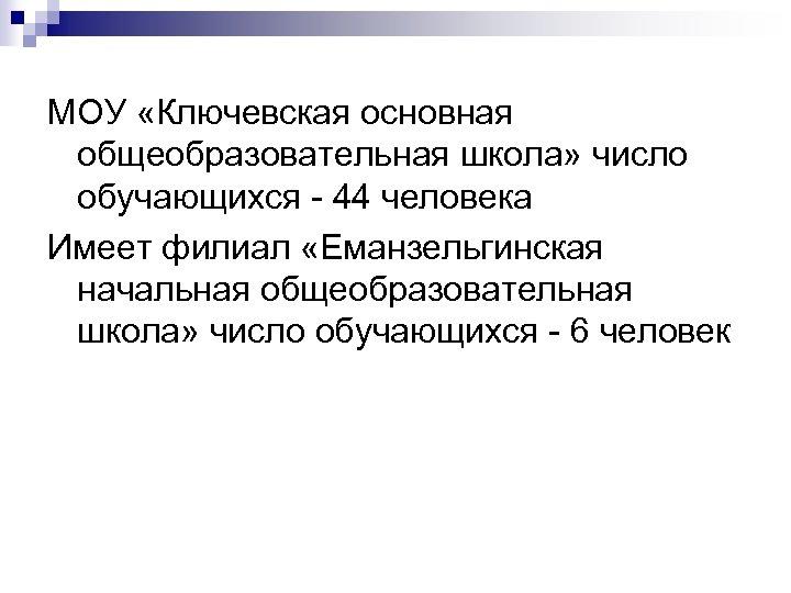 МОУ «Ключевская основная общеобразовательная школа» число обучающихся - 44 человека Имеет филиал «Еманзельгинская начальная