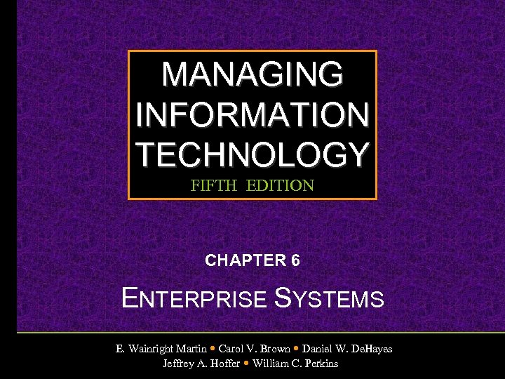 MANAGING INFORMATION TECHNOLOGY FIFTH EDITION CHAPTER 6 ENTERPRISE SYSTEMS E. Wainright Martin Carol V.