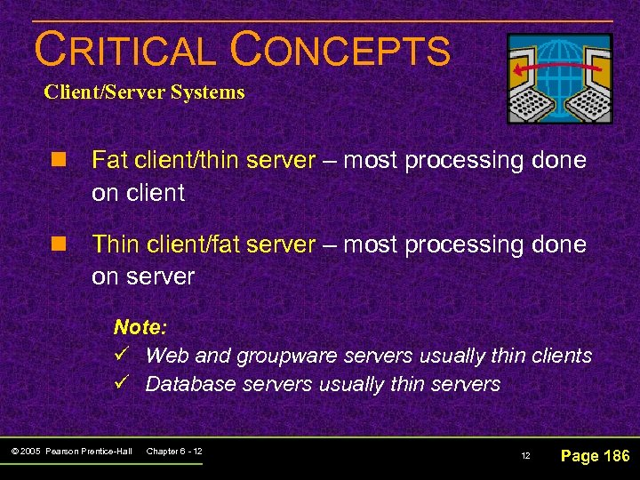 CRITICAL CONCEPTS Client/Server Systems n Fat client/thin server – most processing done on client