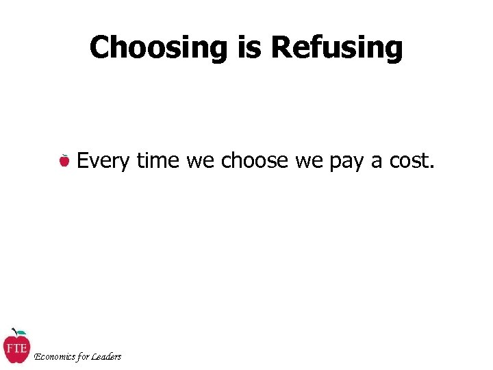 Choosing is Refusing Every time we choose we pay a cost. Economics for Leaders