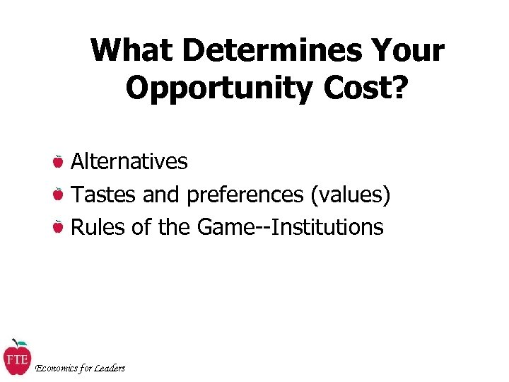 What Determines Your Opportunity Cost? Alternatives Tastes and preferences (values) Rules of the Game--Institutions