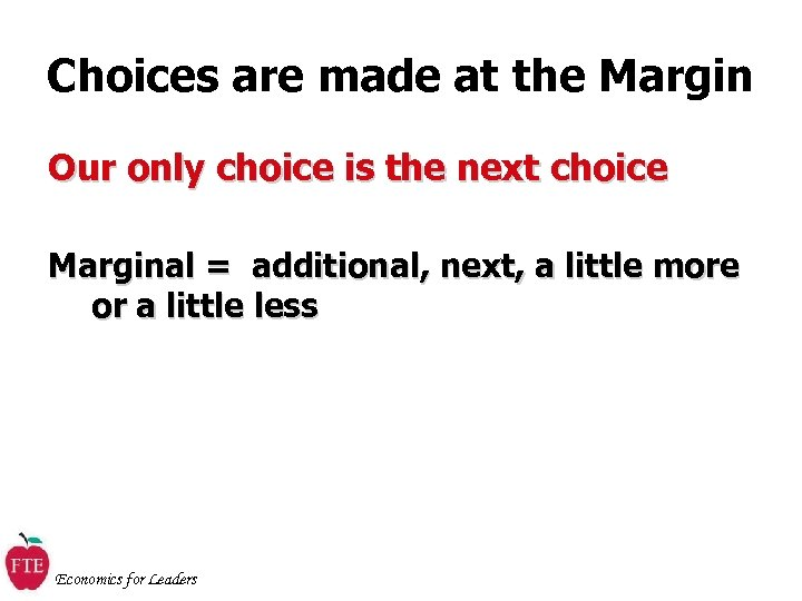 Choices are made at the Margin Our only choice is the next choice Marginal