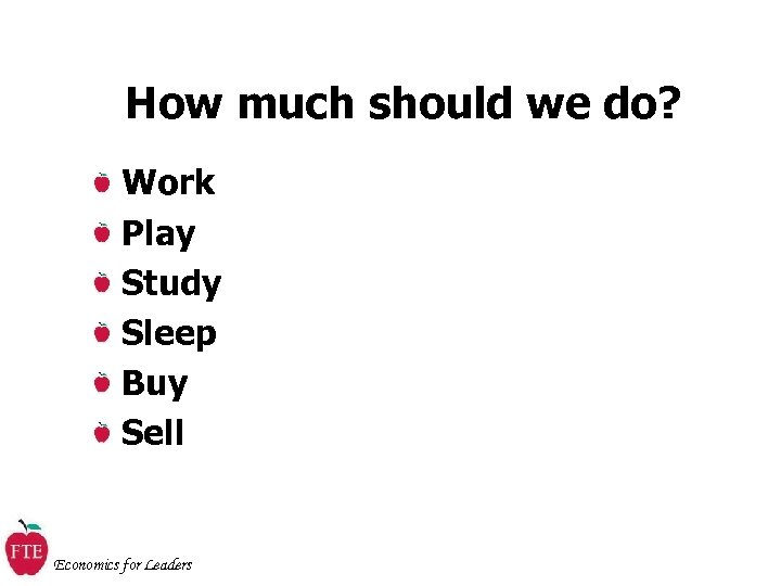 How much should we do? Work Play Study Sleep Buy Sell Economics for Leaders