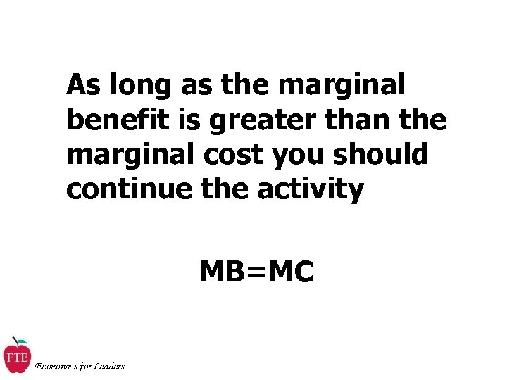 As long as the marginal benefit is greater than the marginal cost you should