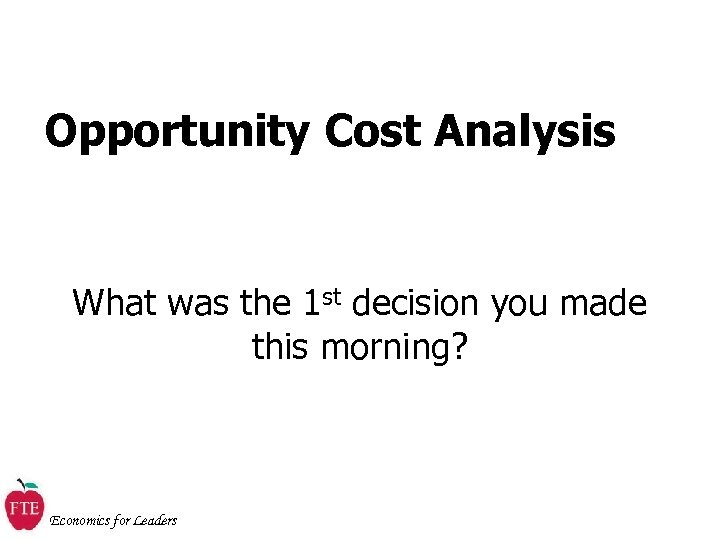 Opportunity Cost Analysis What was the 1 st decision you made this morning? Economics