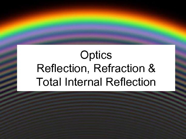 Optics Reflection, Refraction & Total Internal Reflection