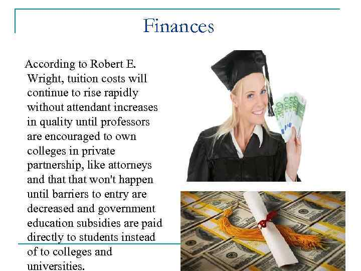 Finances According to Robert E. Wright, tuition costs will continue to rise rapidly without