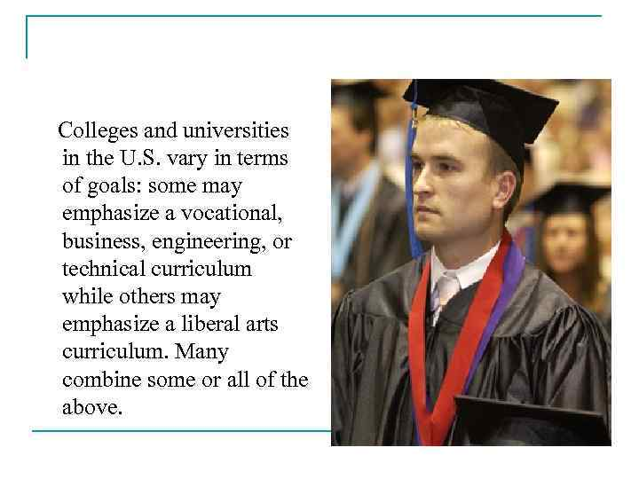 Colleges and universities in the U. S. vary in terms of goals: some may