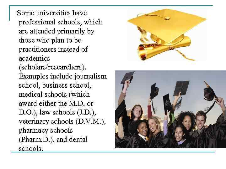 Some universities have professional schools, which are attended primarily by those who plan to