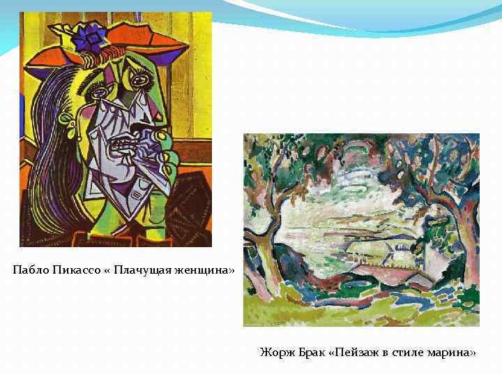 Пабло Пикассо « Плачущая женщина» Жорж Брак «Пейзаж в стиле марина»