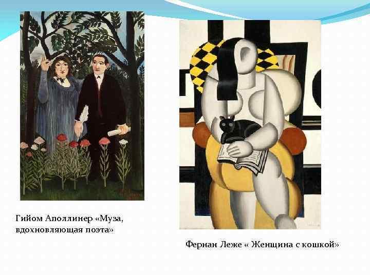 Гийом Аполлинер «Муза, вдохновляющая поэта» Фернан Леже « Женщина с кошкой»