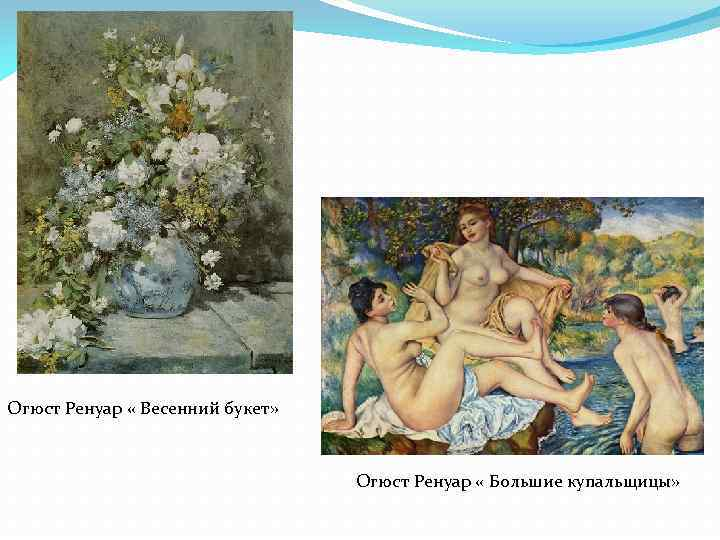 Огюст Ренуар « Весенний букет» Огюст Ренуар « Большие купальщицы»