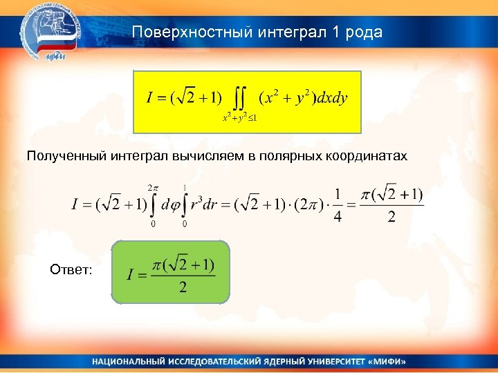 Поверхностный интеграл 1 рода Полученный интеграл вычисляем в полярных координатах Ответ:
