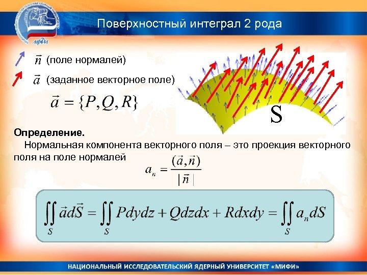 Поверхностный интеграл 2 рода (поле нормалей) (заданное векторное поле) S Определение. Нормальная компонента векторного