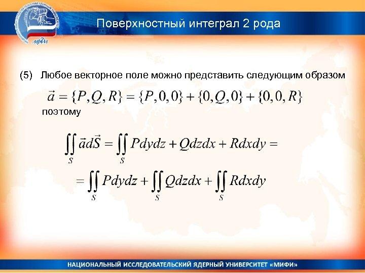 Поверхностный интеграл 2 рода (5) Любое векторное поле можно представить следующим образом поэтому