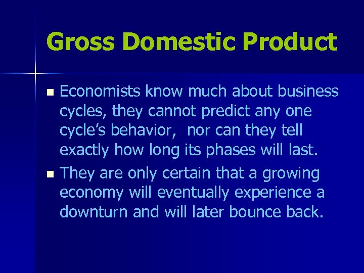 Gross Domestic Product Economists know much about business cycles, they cannot predict any one