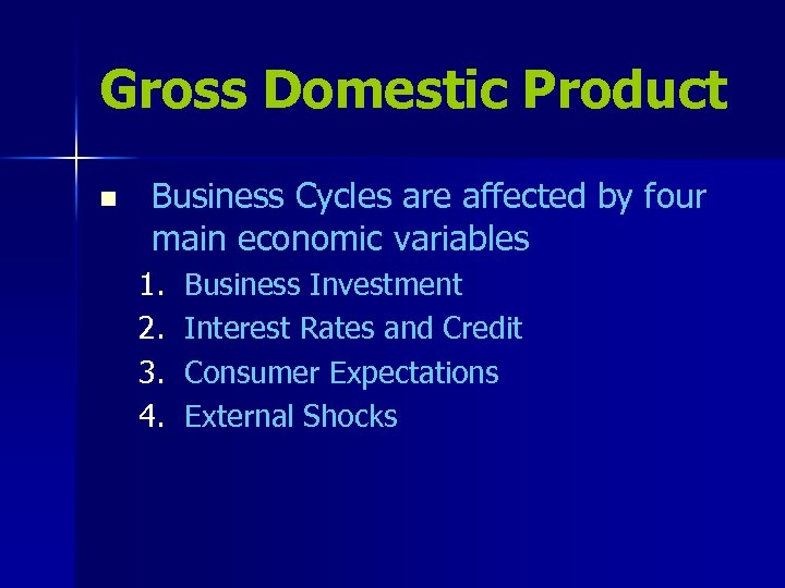 Gross Domestic Product n Business Cycles are affected by four main economic variables 1.