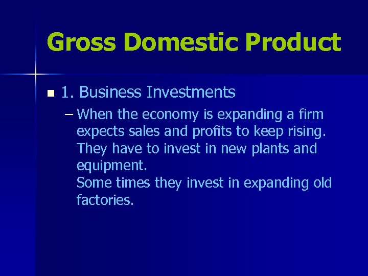 Gross Domestic Product n 1. Business Investments – When the economy is expanding a