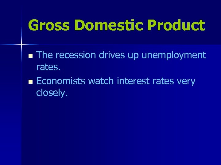 Gross Domestic Product The recession drives up unemployment rates. n Economists watch interest rates