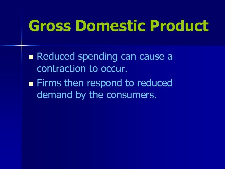 Gross Domestic Product Reduced spending can cause a contraction to occur. n Firms then