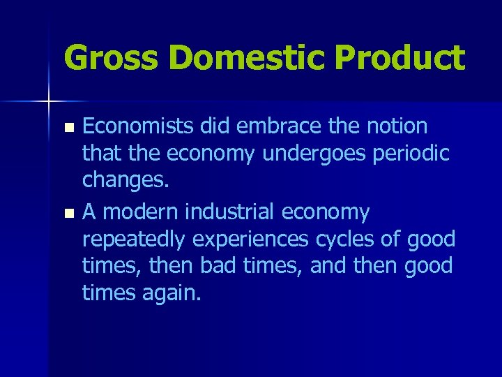 Gross Domestic Product Economists did embrace the notion that the economy undergoes periodic changes.